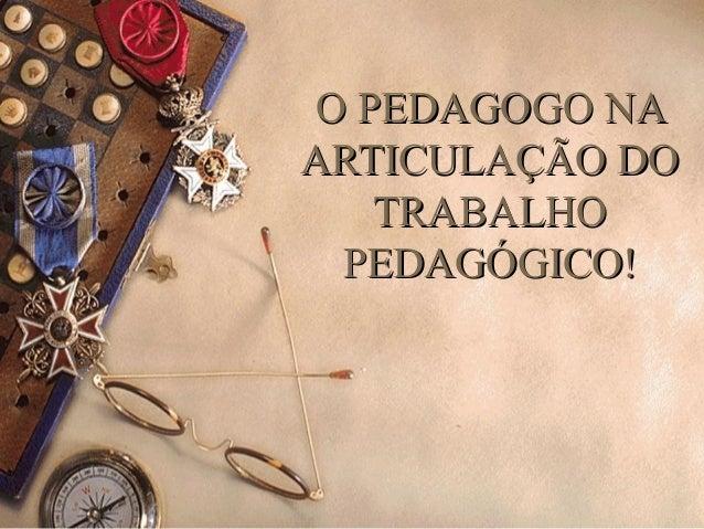 O PEDAGOGO NAO PEDAGOGO NA ARTICULAÇÃO DOARTICULAÇÃO DO TRABALHOTRABALHO PEDAGÓGICO!PEDAGÓGICO!