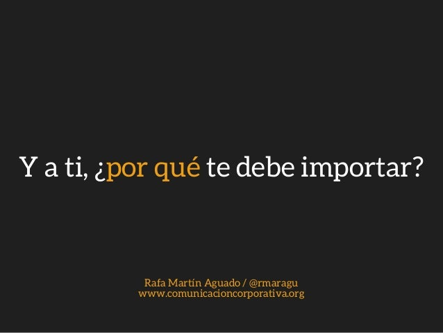 Y a ti, �por qu� te debe importar? Rafa Mart�n Aguado / @rmaragu www.comunicacioncorporativa.org