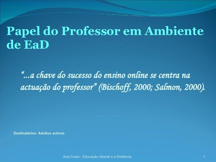 """Papel do Professor em Ambiente de EaD Ana Costa - Educação Aberta e a Distância """" ...a chave do sucesso do ensino online s..."""