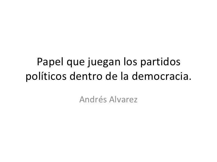 Papel que juegan los partidos políticos dentro de la democracia. Andrés Alvarez