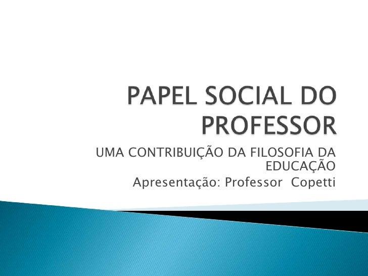 PAPEL SOCIAL DO PROFESSOR<br />UMA CONTRIBUIÇÃO DA FILOSOFIA DA EDUCAÇÃO<br />Apresentação: Professor  Copetti<br />