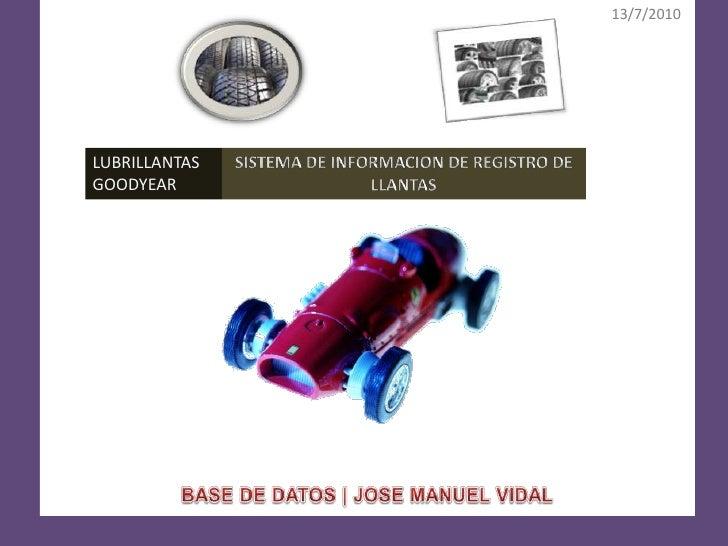 13/7/2010<br />BASE DE DATOS | JOSE MANUEL VIDAL<br />LUBRILLANTAS GOODYEAR<br />SISTEMA DE INFORMACION DE REGISTRO DE LLA...