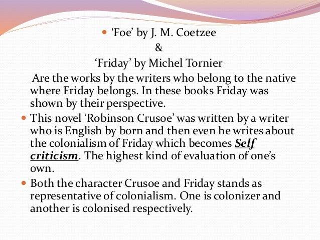 j m coetzee foe paper Key-words: j m coetzee – foe – intertextuality - daniel defoe - robinson  crusoe -  foe, in this paper, in life itself we always have both sides to ponder.
