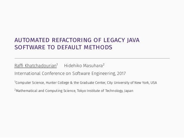 automated refactoring of legacy java software to default methods Raffi Khatchadourian1 Hidehiko Masuhara2 International Con...