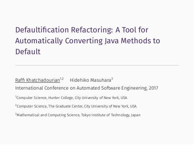 Defaultification Refactoring: A Tool for Automatically Converting Java Methods to Default Raffi Khatchadourian1,2 Hidehiko M...