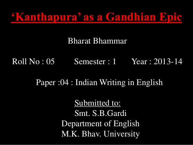 'Kanthapura' as a Gandhian Epic Bharat Bhammar Roll No : 05  Semester : 1  Year : 2013-14  Paper :04 : Indian Writing in E...