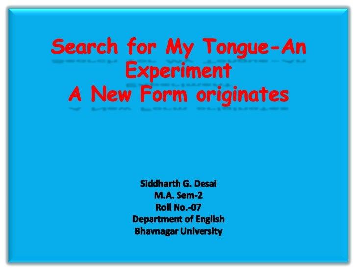 Search for My Tongue-An ExperimentA New Form originatesSiddharth G. DesaiM.A. Sem-2Roll No.-07Department of EnglishBhavnag...