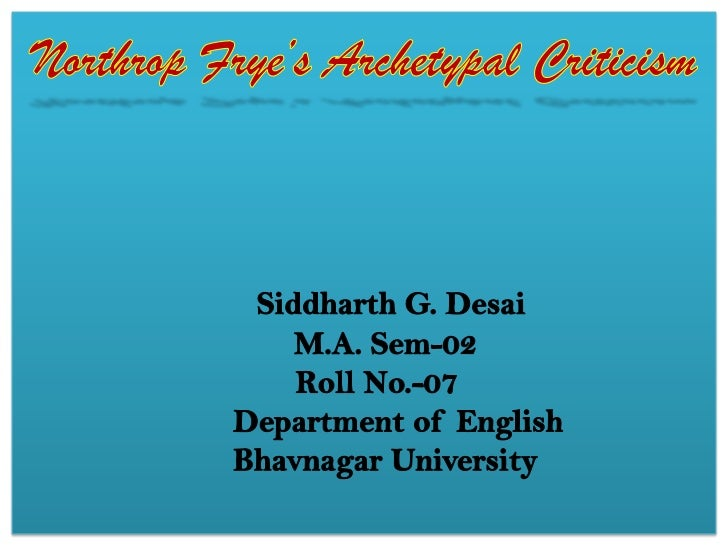 Northrop Frye's Archetypal CriticismSiddharth G. Desai     M.A. Sem-02 Roll No.-07Department of EnglishBhavnagar Universit...