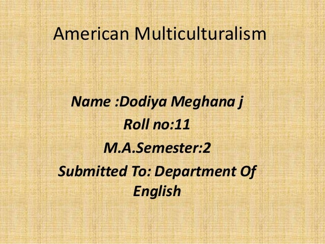 american multiculturalism essay Essay multiculturalism in the united states who is an american this question is very difficult to answer according to the funk and wagnalls standard dictionary.