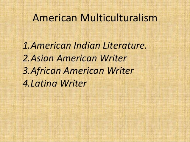 american multiculturalism American literature - multicultural writing: the dramatic loosening of immigration restrictions in the mid-1960s set the stage for the rich multicultural writing of the last quarter of the 20th century.