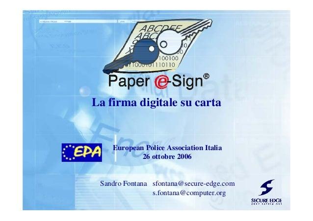 La firma digitale su carta European Police Association Italia 26 ottobre 2006 Sandro Fontana sfontana@secure-edge.com s.fo...