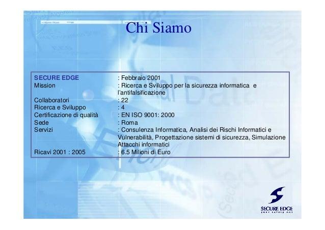 Chi Siamo SECURE EDGE : Febbraio 2001 Mission : Ricerca e Sviluppo per la sicurezza informatica e l'antifalsificazione Col...