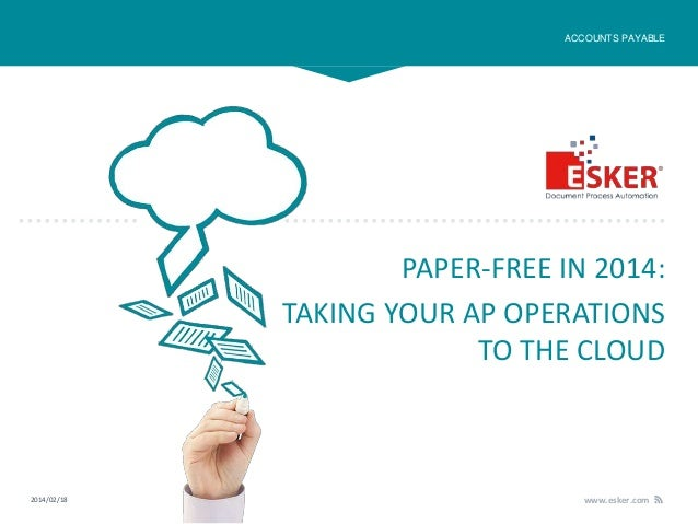 ACCOUNTS PAYABLE  PAPER-FREE IN 2014: TAKING YOUR AP OPERATIONS TO THE CLOUD  2014/02/18  www.esker.com