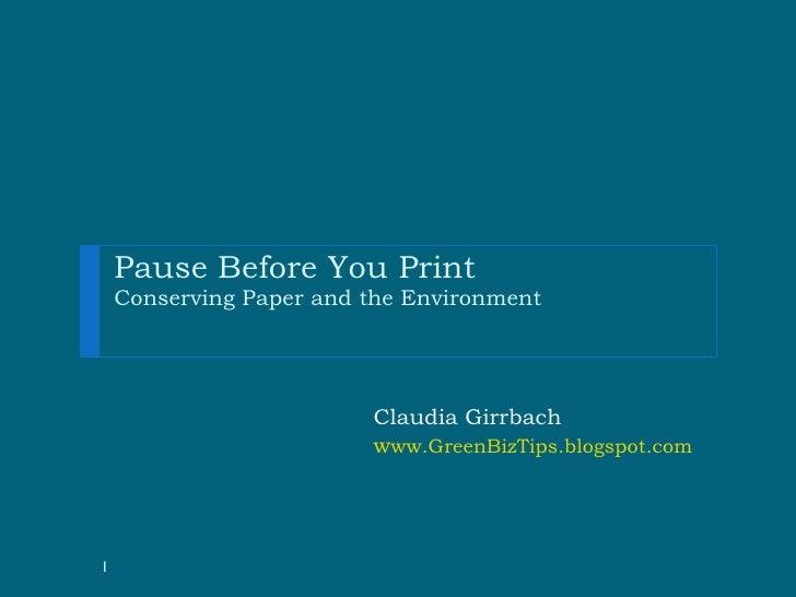 Pause Before You Print Conserving Paper and the Environment <ul><li>  </li></ul><ul><li>  Claudia Girrbach </li></ul><ul><...