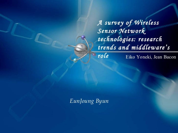 A survey of Wireless Sensor Network technologies: research trends and middleware's role   EunJoung Byun Eiko Yoneki, Jean ...