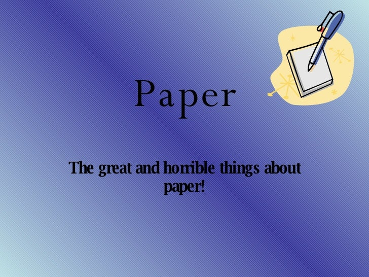 Paper The great and horrible things about paper!