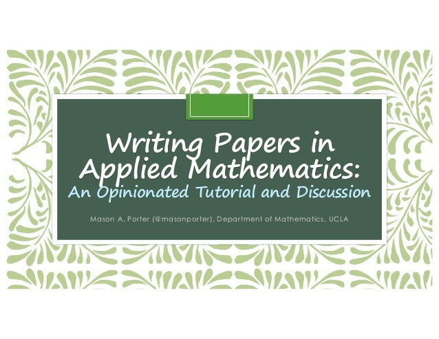 Writing Papers in Applied Mathematics: An Opinionated Tutorial and Discussion Mason A. Porter (@masonporter), Department o...