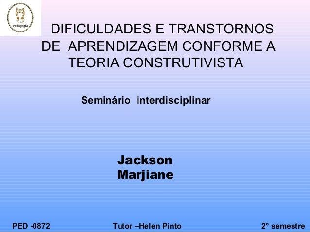Seminário interdisciplinar DIFICULDADES E TRANSTORNOS DE APRENDIZAGEM CONFORME A TEORIA CONSTRUTIVISTA PED -0872 Tutor –He...