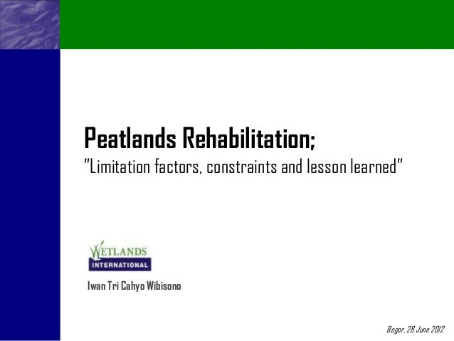 "Peatlands Rehabilitation;""Limitation factors, constraints and lesson learned""Iwan Tri Cahyo Wibisono                      ..."