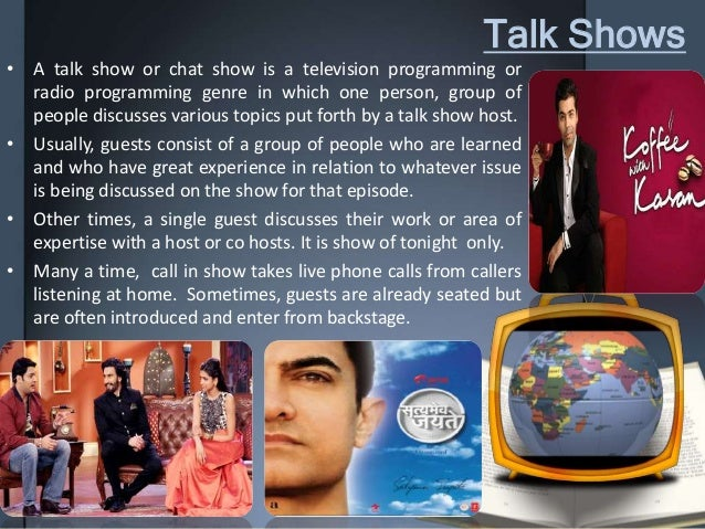 Talk Shows • A talk show or chat show is a television programming or radio programming genre in which one person, group of...