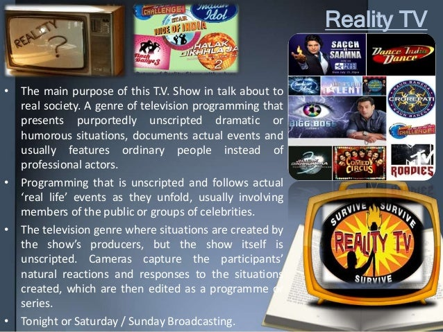 Reality TV • The main purpose of this T.V. Show in talk about to real society. A genre of television programming that pres...