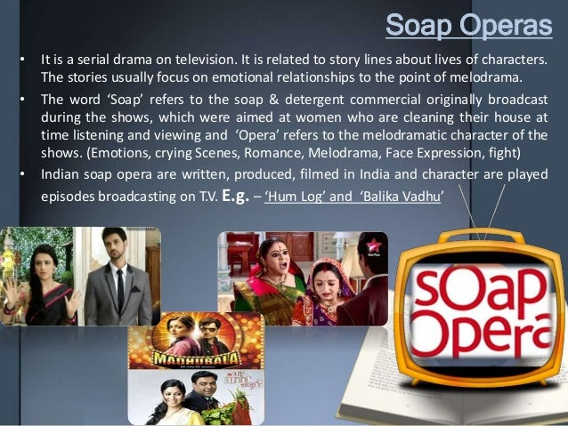 Soap Operas • It is a serial drama on television. It is related to story lines about lives of characters. The stories usua...