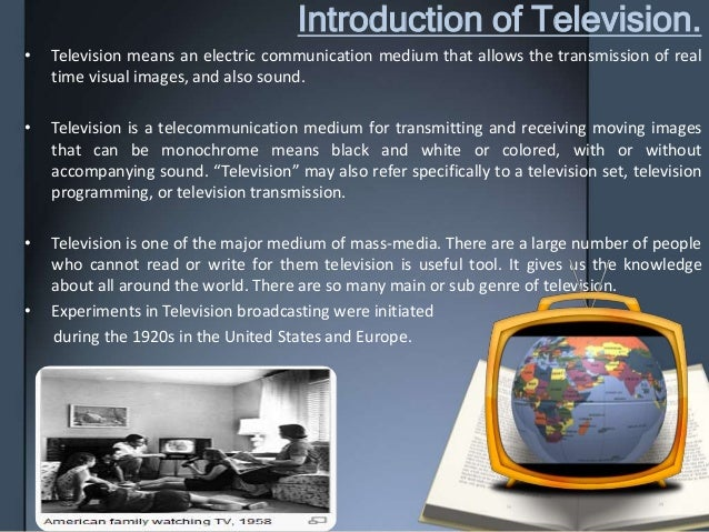 Introduction of Television. • Television means an electric communication medium that allows the transmission of real time ...