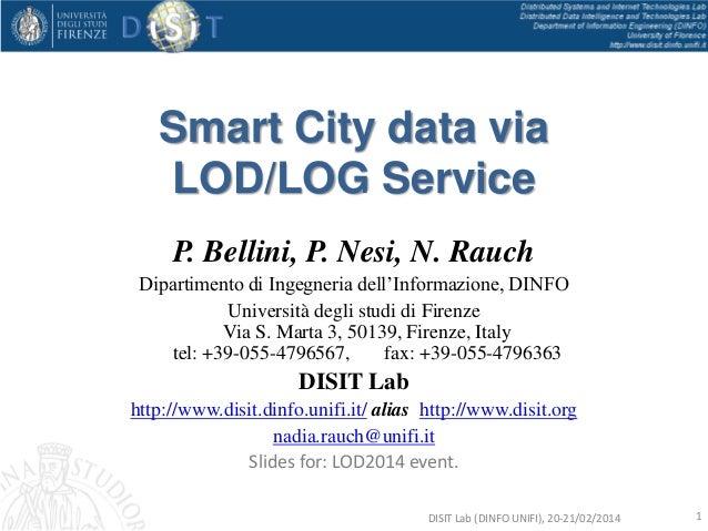 Smart City data via LOD/LOG Service P. Bellini, P. Nesi, N. Rauch Dipartimento di Ingegneria dell'Informazione, DINFO Univ...