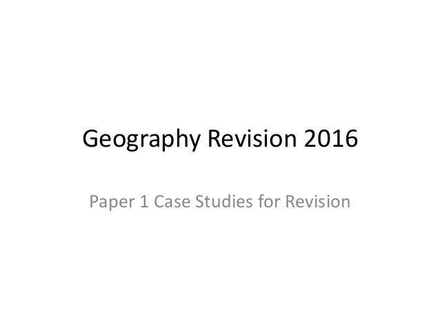 Geography Revision 2016 Paper 1 Case Studies for Revision