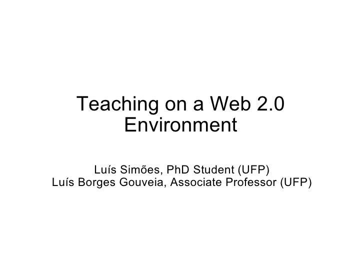 Teaching on a Web 2.0 Environment Luís Simões, PhD Student (UFP) Luís Borges Gouveia, Associate Professor (UFP)
