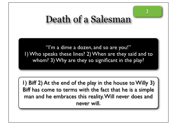 the importance of biffs role in death of a salesman a play by arthur miller We know only that daniel miller was born to arthur miller and inge morath in  1962, and that  willy loman's lost father is at the core of death of salesman,  whose debut made american  the play's relevance seems specifically  american  the cowboy was receding into myth—one reason biff's choice offers  uneasy.