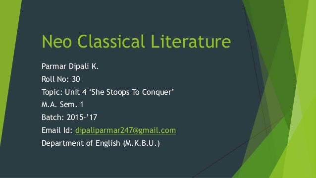 Neo Classical Literature Parmar Dipali K. Roll No: 30 Topic: Unit 4 'She Stoops To Conquer' M.A. Sem. 1 Batch: 2015-'17 Em...