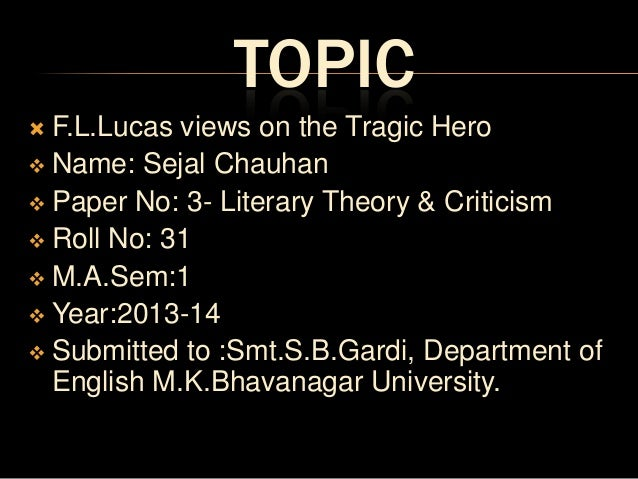 TOPIC F.L.Lucas views on the Tragic Hero  Name: Sejal Chauhan  Paper No: 3- Literary Theory & Criticism  Roll No: 31  ...