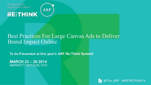 Best Practices For Large Canvas Ads to Deliver Brand Impact Online To be Presented at this year's ARF Re:Think Summit  MAR...