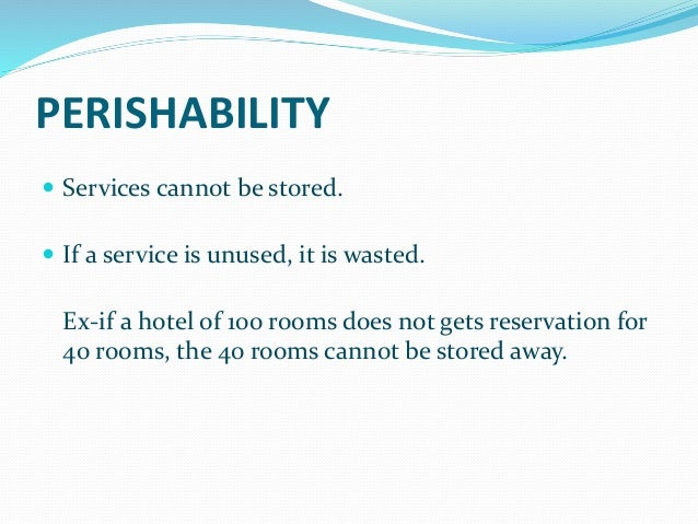 example of perishability and inseparability products services of hospitality For example, the service aspect for someone who's purchased home owners'   as we typically base our buying decisions on tangible attributes, such as touch,   to manage successful delivery in the face of inseparability, providers   perishability presents two main challenges: distribution and pricing.