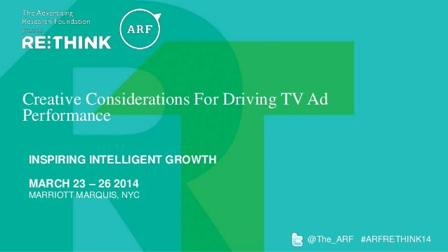 Creative Considerations For Driving TV Ad Performance INSPIRING INTELLIGENT GROWTH  MARCH 23 – 26 2014 MARRIOTT MARQUIS, N...