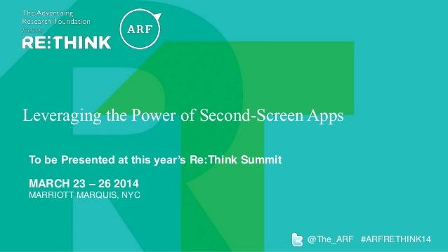 Leveraging the Power of Second-Screen Apps To be Presented at this year's Re:Think Summit MARCH 23 – 26 2014 MARRIOTT MARQ...