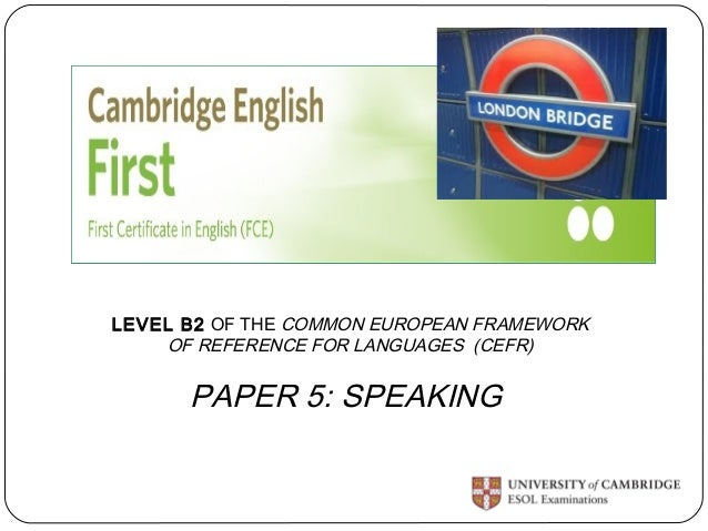 LEVEL B2 OF THE COMMON EUROPEAN FRAMEWORK  OF REFERENCE FOR LANGUAGES (CEFR)  PAPER 5: SPEAKING