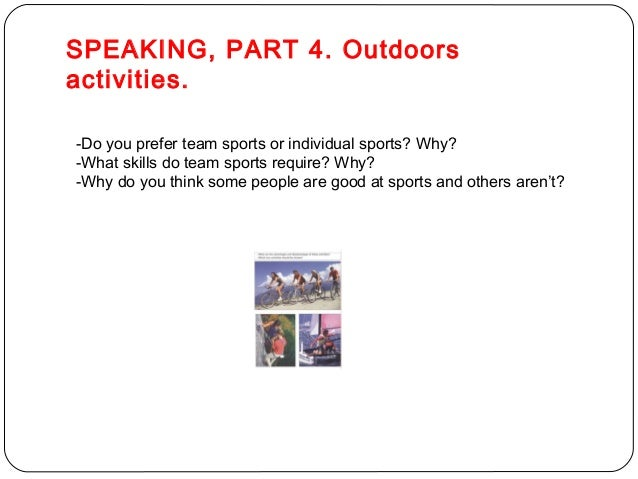 SPEAKING, PART 4. Outdoors  activities.  -Do you prefer team sports or individual sports? Why?  -What skills do team sport...
