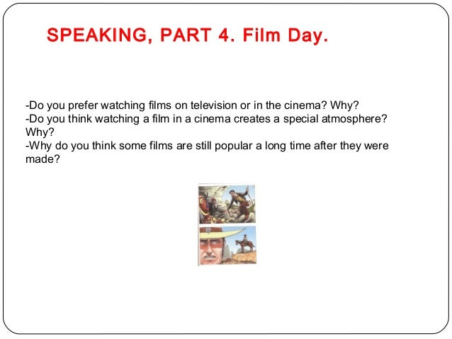 SPEAKING, PART 4. Film Day.  -Do you prefer watching films on television or in the cinema? Why?  -Do you think watching a ...