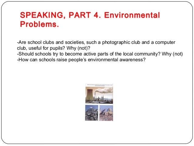 SPEAKING, PART 4. Environmental  Problems.  -Are school clubs and societies, such a photographic club and a computer  club...