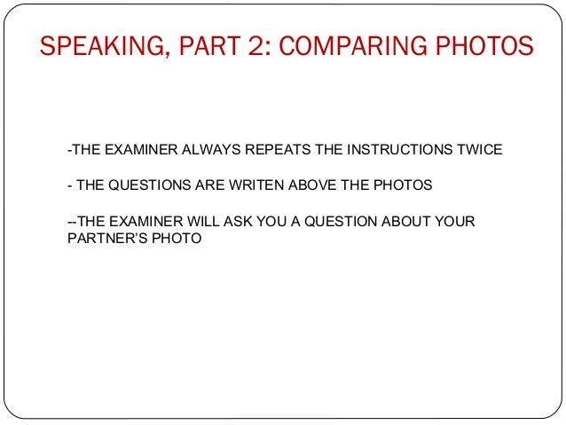 SPEAKING, PART 2: COMPARING PHOTOS  -THE EXAMINER ALWAYS REPEATS THE INSTRUCTIONS TWICE  - THE QUESTIONS ARE WRITEN ABOVE ...