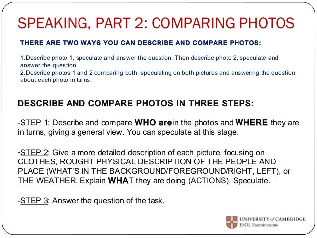 SPEAKING, PART 2: COMPARING PHOTOS  THERE ARE TWO WAYS YOU CAN DESCRIBE AND COMPARE PHOTOS:  1.Describe photo 1, speculate...