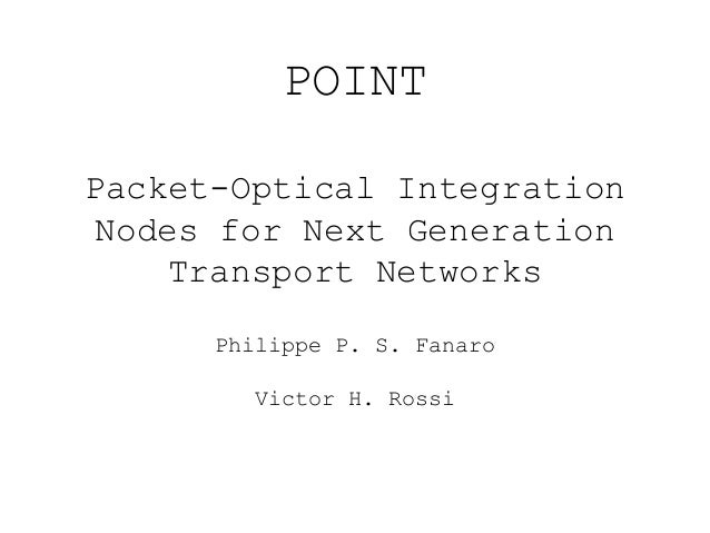 POINT  Packet-Optical Integration  Nodes for Next Generation  Transport Networks  Philippe P. S. Fanaro  Victor H. Rossi