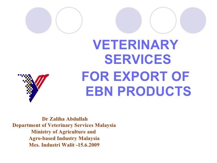 <ul><li>VETERINARY SERVICES  </li></ul><ul><li>FOR EXPORT OF EBN PRODUCTS   </li></ul>Dr Zaliha Abdullah Department of Vet...
