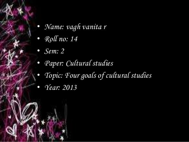 •   Name: vagh vanita r•   Roll no: 14•   Sem: 2•   Paper: Cultural studies•   Topic: Four goals of cultural studies•   Ye...