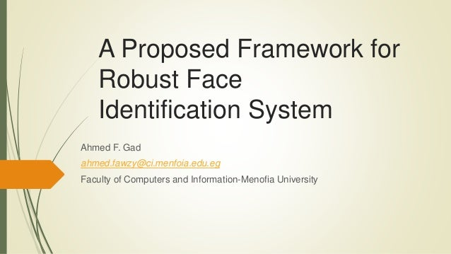 A Proposed Framework for Robust Face Identification System Ahmed F. Gad ahmed.fawzy@ci.menfoia.edu.eg Faculty of Computers...