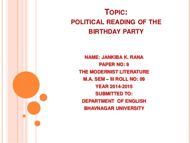 TOPIC: POLITICAL READING OF THE BIRTHDAY PARTY NAME: JANKIBA K. RANA PAPER NO: 9 THE MODERNIST LITERATURE M.A. SEM – III R...