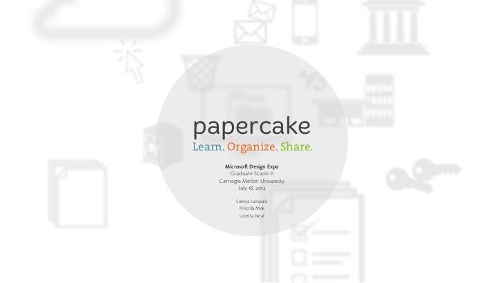 papercakeLearn. Organize. Share.       Microsoft Design Expo         Graduate Studio II     Carnegie Mellon University    ...