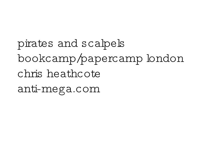 pirates and scalpels bookcamp/papercamp london chris heathcote anti-mega.com